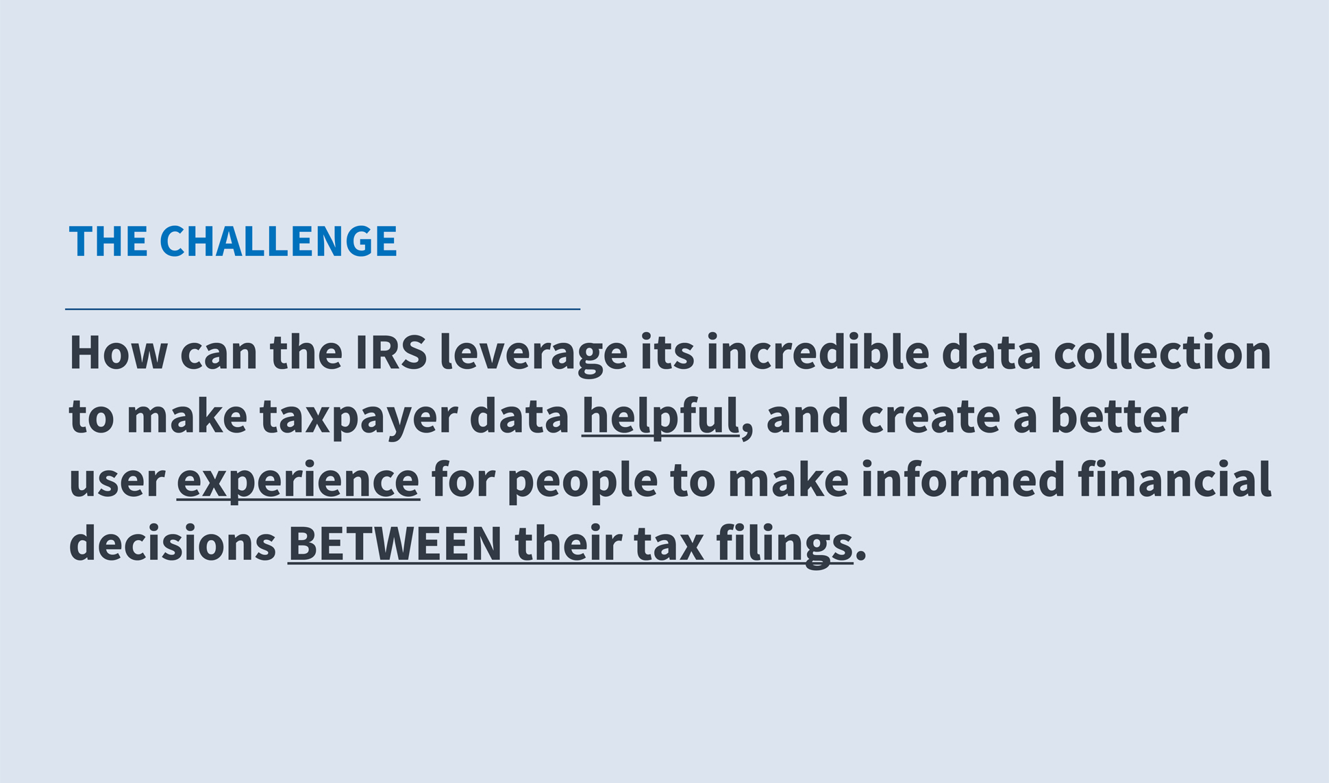 A page from a tax design challenge submission. The Challenge: How can the IRS leverage its incredible data collection to make taxpayer data helpful, and create a better user experience for people to make informed financial decisions between their tax filings.